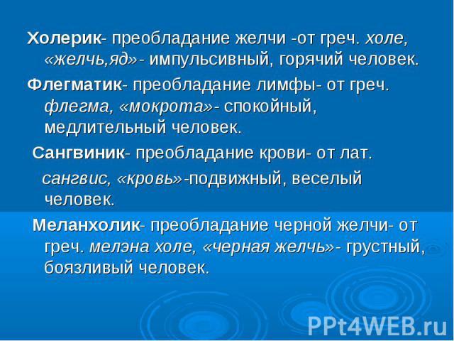 Холерик- преобладание желчи -от греч. холе, «желчь,яд»- импульсивный, горячий человек. Холерик- преобладание желчи -от греч. холе, «желчь,яд»- импульсивный, горячий человек. Флегматик- преобладание лимфы- от греч. флегма, «мокрота»- спокойный, медли…