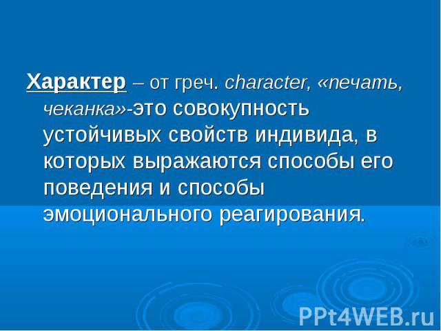 Характер – от греч. character, «печать, чеканка»-это совокупность устойчивых свойств индивида, в которых выражаются способы его поведения и способы эмоционального реагирования. Характер – от греч. character, «печать, чеканка»-это совокупность устойч…