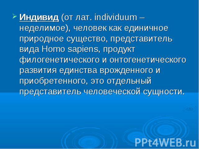 Индивид (от лат. individuum – неделимое), человек как единичное природное существо, представитель вида Homo sapiens, продукт филогенетического и онтогенетического развития единства врожденного и приобретенного, это отдельный представитель человеческ…