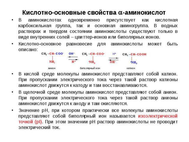 В аминокислотах одновременно присутствует как кислотная карбоксильная группа, так и основная аминогруппа. В водных растворах и твердом состоянии аминокислоты существуют только в виде внутренних солей – цвиттер-ионов или биполярных ионов. В аминокисл…