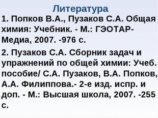 1. Попков В.А., Пузаков С.А. Общая химия: Учебник. - М.: ГЭОТАР-Медиа, 2007. -97