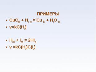 ПРИМЕРЫ ПРИМЕРЫ СuО(к) + Н2 (г) = Сu (к) + Н2О (г) v=kC(H2) H2(г) + I2(г) = 2HI(