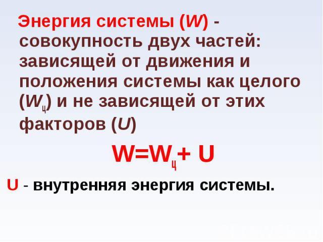 Энергия системы (W) - совокупность двух частей: зависящей от движения и положения системы как целого (Wц) и не зависящей от этих факторов (U) Энергия системы (W) - совокупность двух частей: зависящей от движения и положения системы как целого (Wц) и…