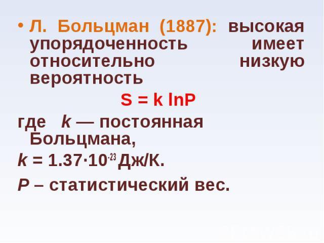 Л. Больцман (1887): высокая упорядоченность имеет относительно низкую вероятность Л. Больцман (1887): высокая упорядоченность имеет относительно низкую вероятность S = k lnP где  k — постоянная Больцмана, k = 1.37…