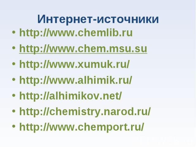 http://www.chemlib.ru http://www.chemlib.ru http://www.chem.msu.su http://www.xumuk.ru/ http://www.alhimik.ru/ http://alhimikov.net/ http://chemistry.narod.ru/ http://www.chemport.ru/
