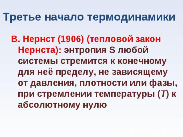 В. Нернст (1906) (тепловой закон Нернста): энтропия S любой системы стремится к конечному для неё пределу, не зависящему от давления, плотности или фазы, при стремлении температуры (Т) к абсолютному нулю В. Нернст (1906) (тепловой закон Нернста): эн…