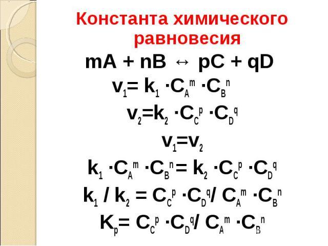 Константа химического равновесия Константа химического равновесия mA + nB ↔ pC + qD v1= k1 ·CАm ·CBn v2=k2 ·CCp ·CDq v1=v2 k1 ·CАm ·CBn = k2 ·CCp ·CDq k1 / k2 = CCp ·CDq/ CАm ·CBn Kp= CCp ·CDq/ CАm ·CBn
