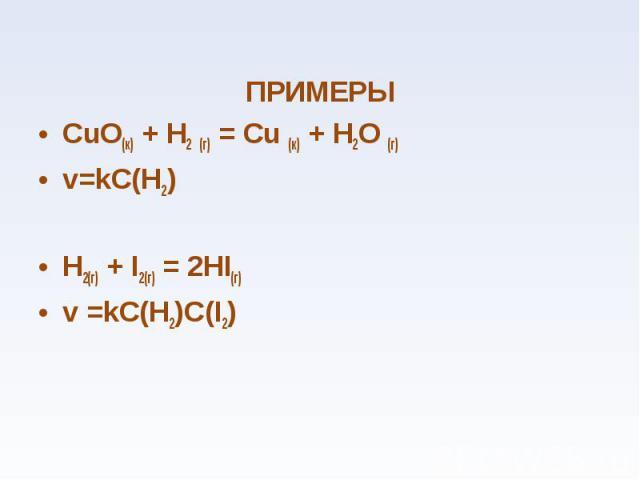 ПРИМЕРЫ ПРИМЕРЫ СuО(к) + Н2 (г) = Сu (к) + Н2О (г) v=kC(H2) H2(г) + I2(г) = 2HI(г) v =kC(H2)C(I2)