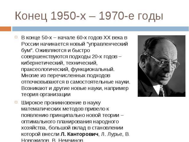 """В конце 50-х – начале 60-х годов XX века в России начинается новый """"управленческий бум"""". Оживляются и быстро совершенствуются подходы 20-х годов – кибернетический, технический, праксеологический, функциональный. Многие из перечисленных под…"""