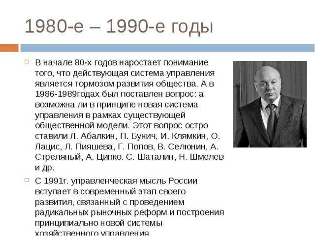В начале 80-х годов наростает понимание того, что действующая система управления является тормозом развития общества. А в 1986-1989годах был поставлен вопрос: а возможна ли в принципе новая система управления в рамках существующей общественной модел…