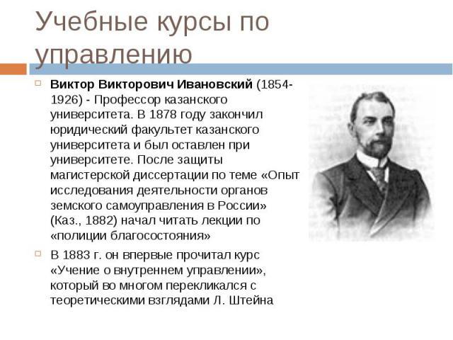 Виктор Викторович Ивановский (1854-1926) - Профессорказанского университета. В1878 годузакончил юридический факультетказанского университетаи был оставлен при университете. После защиты магистерской диссертации по теме …