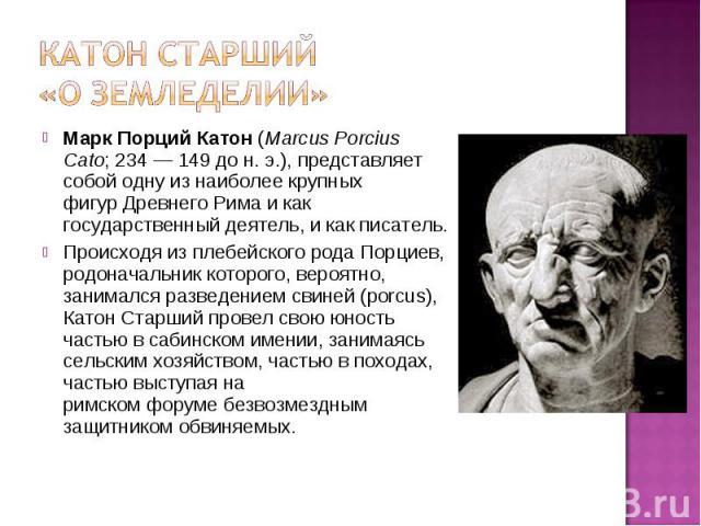 Марк Порций Катон(Marcus Porcius Cato;234—149 до н. э.), представляет собой одну из наиболее крупных фигурДревнего Римаи как государственный деятель, и как писатель. Марк Порций Катон(Marcus Porcius Cato;&nb…