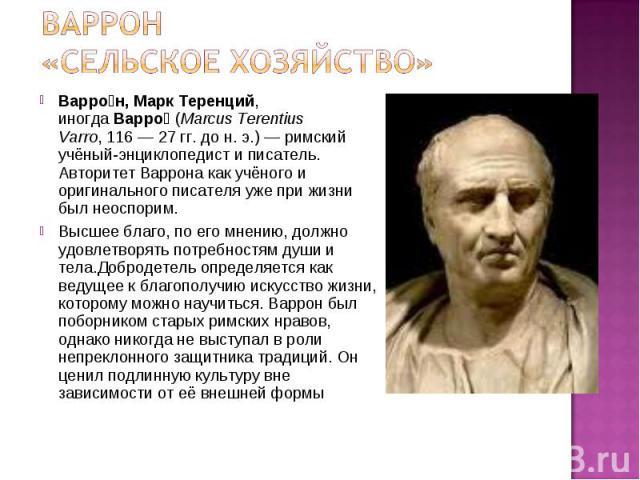 Варро н, Марк Теренций, иногдаВарро (Marcus Terentius Varro,116—27гг. до н. э.) —римский учёный-энциклопедист и писатель. Авторитет Варрона как учёного и оригинального писателя уже при жизни был неоспорим. В…