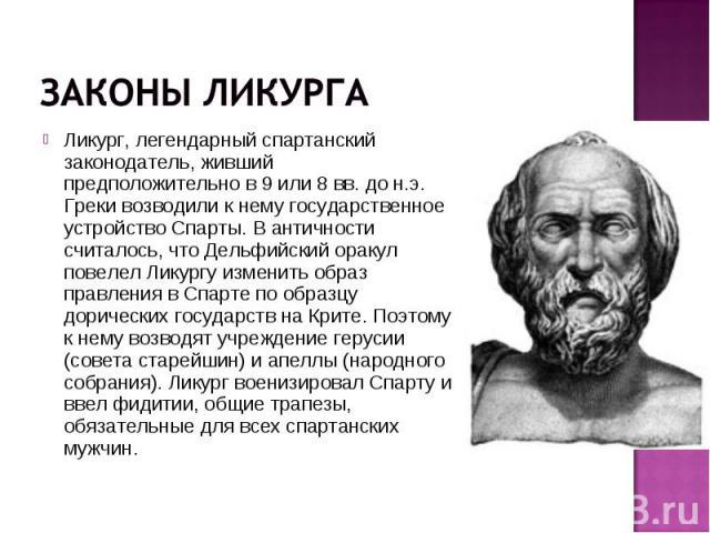 Ликург, легендарный спартанский законодатель, живший предположительно в 9 или 8 вв. до н.э. Греки возводили к нему государственное устройство Спарты. В античности считалось, что Дельфийский оракул повелел Ликургу изменить образ правления в Спарте по…