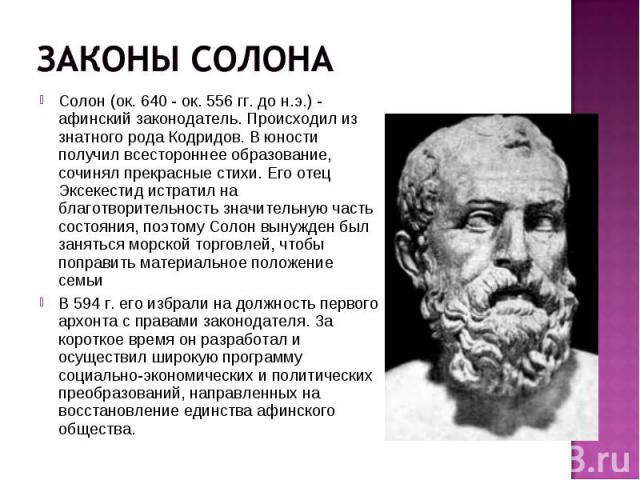 Солон (ок. 640 - ок. 556 гг. до н.э.) - афинский законодатель. Происходил из знатного рода Кодридов. В юности получил всестороннее образование, сочинял прекрасные стихи. Его отец Эксекестид истратил на благотворительность значительную часть состояни…