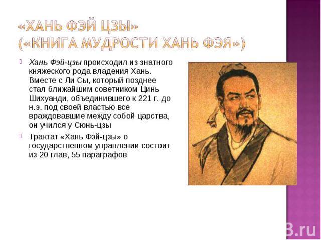 Хань Фэй-цзы происходил из знатного княжеского рода владения Хань. Вместе с Ли Сы, который позднее стал ближайшим советником Цинь Шихуанди, объединившего к 221 г. до н.э. под своей властью все враждовавшие между собой царства, он учился у Сюнь-цзы Х…