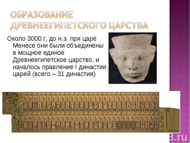 Около 3000 г, до н.э. при царе Менесе они были объединены в мощное единое Древнеегипетское царство, и началось правление I династии царей (всего – 31 династия) Около 3000 г, до н.э. при царе Менесе они были объединены в мощное единое Древнеегипетско…