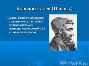 Клавдий Гален (II в. н.э.) развил учения Гиппократа и Аристотеля и наметил пути