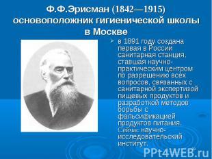 Ф.Ф.Эрисман (1842—1915) основоположник гигиенической школы в Москве в 1891 году