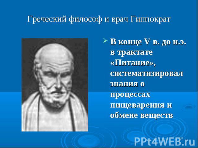 Греческий философ и врач Гиппократ В конце V в. до н.э. в трактате «Питание», систематизировал знания о процессах пищеварения и обмене веществ