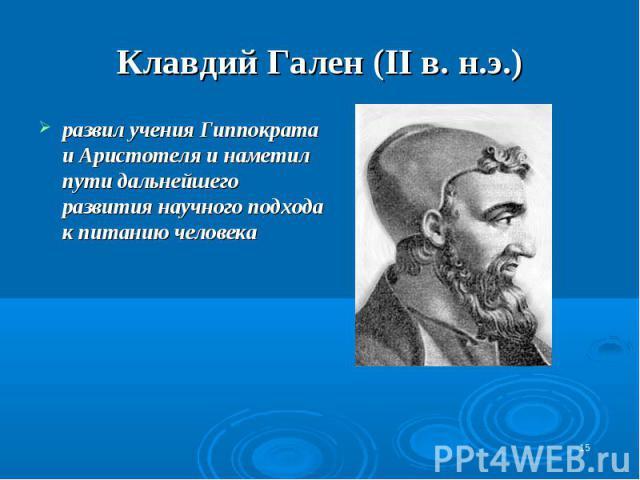 Клавдий Гален (II в. н.э.) развил учения Гиппократа и Аристотеля и наметил пути дальнейшего развития научного подхода к питанию человека