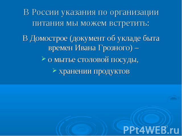 В России указания по организации питания мы можем встретить: В Домострое (документ об укладе быта времен Ивана Грозного) – о мытье столовой посуды, хранении продуктов