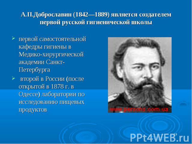 А.П.Доброславин (1842—1889) является создателем первой русской гигиенической школы первой самостоятельной кафедры гигиены в Медико-хирургической академии Санкт-Петербурга второй в России (после открытой в 1878 г. в Одессе) лаборатории по исследовани…