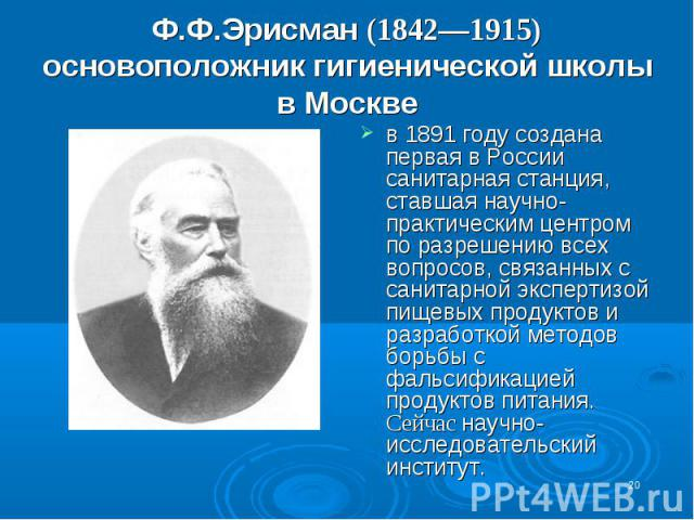 Ф.Ф.Эрисман (1842—1915) основоположник гигиенической школы в Москве в 1891 году создана первая в России санитарная станция, ставшая научно-практическим центром по разрешению всех вопросов, связанных с санитарной экспертизой пищевых продуктов и разра…