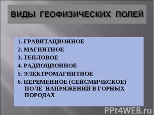 1. ГРАВИТАЦИОННОЕ 1. ГРАВИТАЦИОННОЕ 2. МАГНИТНОЕ 3. ТЕПЛОВОЕ 4. РАДИОЦИОННОЕ 5.
