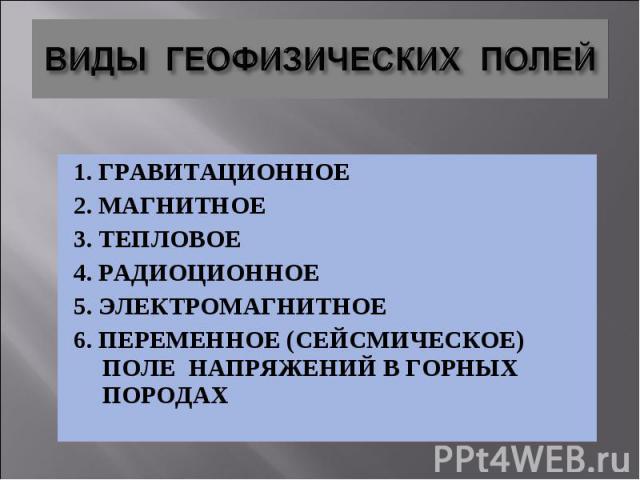 1. ГРАВИТАЦИОННОЕ 1. ГРАВИТАЦИОННОЕ 2. МАГНИТНОЕ 3. ТЕПЛОВОЕ 4. РАДИОЦИОННОЕ 5. ЭЛЕКТРОМАГНИТНОЕ 6. ПЕРЕМЕННОЕ (СЕЙСМИЧЕСКОЕ) ПОЛЕ НАПРЯЖЕНИЙ В ГОРНЫХ ПОРОДАХ