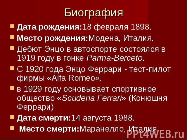 Биография Дата рождения:18февраля 1898. Место рождения:Модена, Италия. Дебют Энцо в автоспорте состоялся в 1919 году в гонке Parma-Berceto. С 1920 года Энцо Феррари - тест-пилот фирмы «Alfa Romeo». в 1929 году основывает спортивное общество «S…