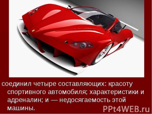 соединил четыре составляющих: красоту спортивного автомобиля; характеристики и адреналин; и— недосягаемость этой машины.
