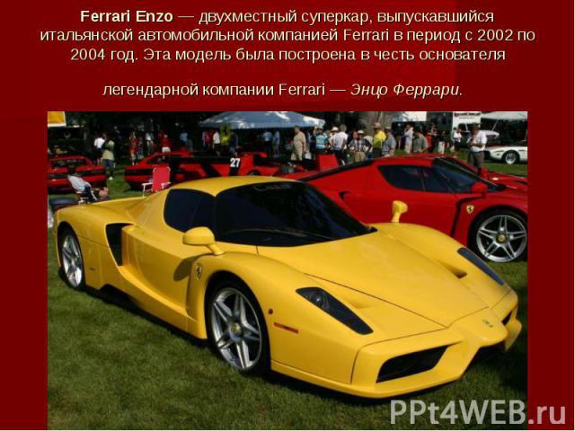 Ferrari Enzo— двухместный суперкар, выпускавшийся итальянской автомобильной компанией Ferrari в период с 2002 по 2004год. Эта модель была построена в честь основателя легендарной компании Ferrari— Энцо Феррари.