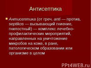 Антисептика (от греч. anti — против, septikos — вызывающий гниение, гнилостный)