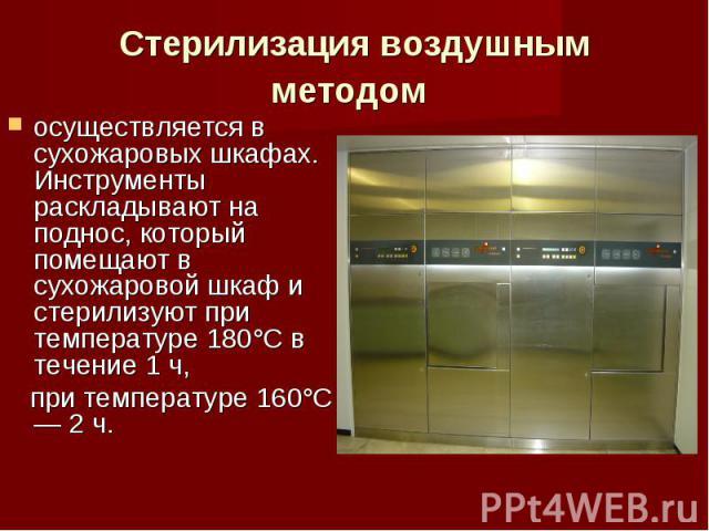 осуществляется в сухожаровых шкафах. Инструменты раскладывают на поднос, который помещают в сухожаровой шкаф и стерилизуют при температуре 180°С в течение 1 ч, осуществляется в сухожаровых шкафах. Инструменты раскладывают на поднос, который помещают…