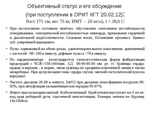 Объективный статус и его обсуждение (при поступлении в ОРИТ КГТ 20.02.12): Рост 171 см; вес 75 кг, ИМТ – 26 кг/М2, t = 38,6 С При поступлении состояние тяжёлое, обусловлено сочетанием нестабильности гемодинамики, электрической нестабильностью миокар…
