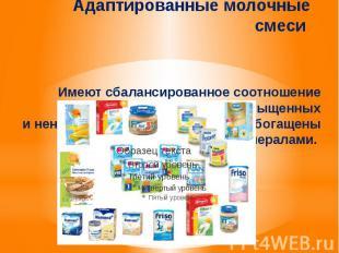 Адаптированные молочные смеси Имеют сбалансированное соотношение казеина и
