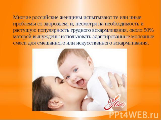 Многие российские женщины испытывают те или иные проблемы со здоровьем, и, несмотря на необходимость и растущую популярность грудного вскармливания, около 50% матерей вынуждены использовать адаптированные молочные смеси для смешанного или искусствен…