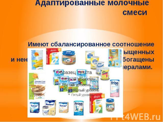 Адаптированные молочные смеси Имеют сбалансированное соотношение казеина исыворотки, насыщенных иненасыщенных жирных кислот, обогащены витаминами иминералами.