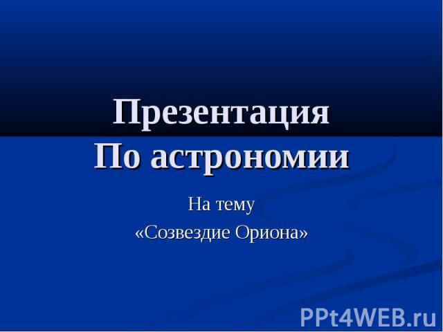 Презентация По астрономии На тему «Созвездие Ориона»