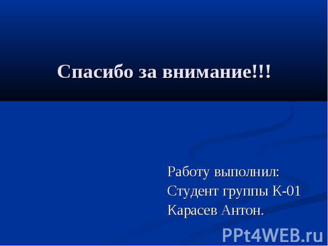 Спасибо за внимание!!! Работу выполнил: Студент группы К-01 Карасев Антон.