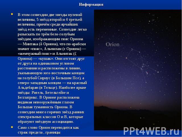 Информация В этом созвездии две звезды нулевой величины, 5 звёзд второй и 4 третьей величины, причём среди ярчайших звёзд есть переменные. Созвездие легко разыскать по трём бело-голубым звёздам, изображающим пояс Ориона — Минтака (δ Ориона), что по-…