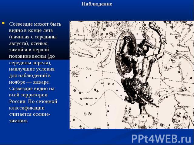 Наблюдение Созвездие может быть видно в конце лета (начиная с середины августа), осенью, зимой и в первой половине весны (до середины апреля), наилучшие условия для наблюдений в ноябре — январе. Созвездие видно на всей территории России. По сезонной…