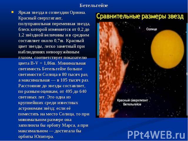 Бетельгейзе Яркая звезда в созвездии Ориона. Красный сверхгигант, полуправильная переменная звезда, блеск которой изменяется от 0,2 до 1,2 звёздной величины и в среднем составляет около 0,7m. Красный цвет звезды, легко заметный при наблюдениях невоо…