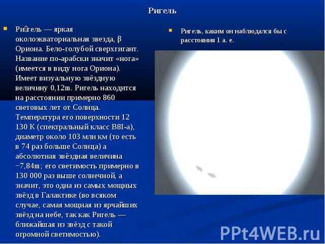 Ригель Ри гель — яркая околоэкваториальная звезда, β Ориона. Бело-голубой сверхгигант. Название по-арабски значит «нога» (имеется в виду нога Ориона). Имеет визуальную звёздную величину 0,12m. Ригель находится на расстоянии примерно 860 световых лет…