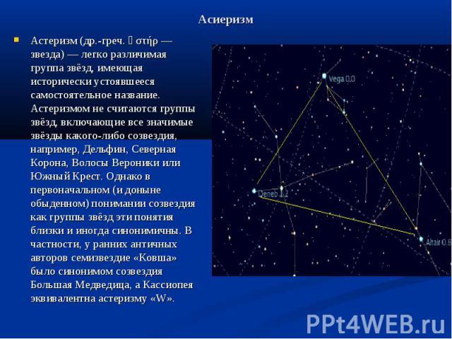 Асиеризм Астеризм (др.-греч. ἀστήρ — звезда) — легко различимая группа звёзд, имеющая исторически устоявшееся самостоятельное название. Астеризмом не считаются группы звёзд, включающие все значимые звёзды какого-либо созвездия, например, Дельфин, Се…