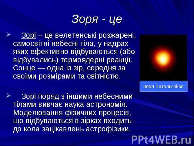 Зоря - це Зорі – це велетенські розжарені, самосвітні небесні тіла, у надрах яких ефективно відбуваються (або відбувались) термоядерні реакції. Сонце — одна із зір, середня за своїми розмірами та світністю. Зорі поряд з іншими небесними тілами вивча…