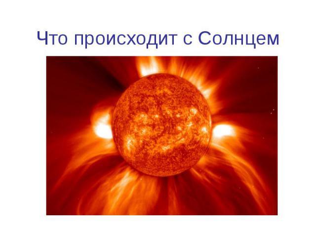 Что происходит с Солнцем
