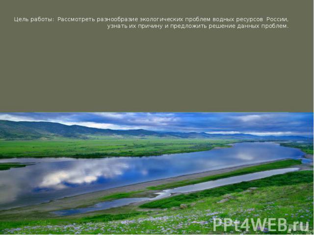 Цель работы: Рассмотреть разнообразие экологических проблем водных ресурсов России, узнать их причину и предложить решение данных проблем.