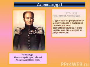 Александр I 1777- 1825 годы жизни Александра С детства он разрывался между отцом